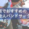 楽器演奏したい人必見!大阪近辺にある社会人音楽・バンドサークル5選
